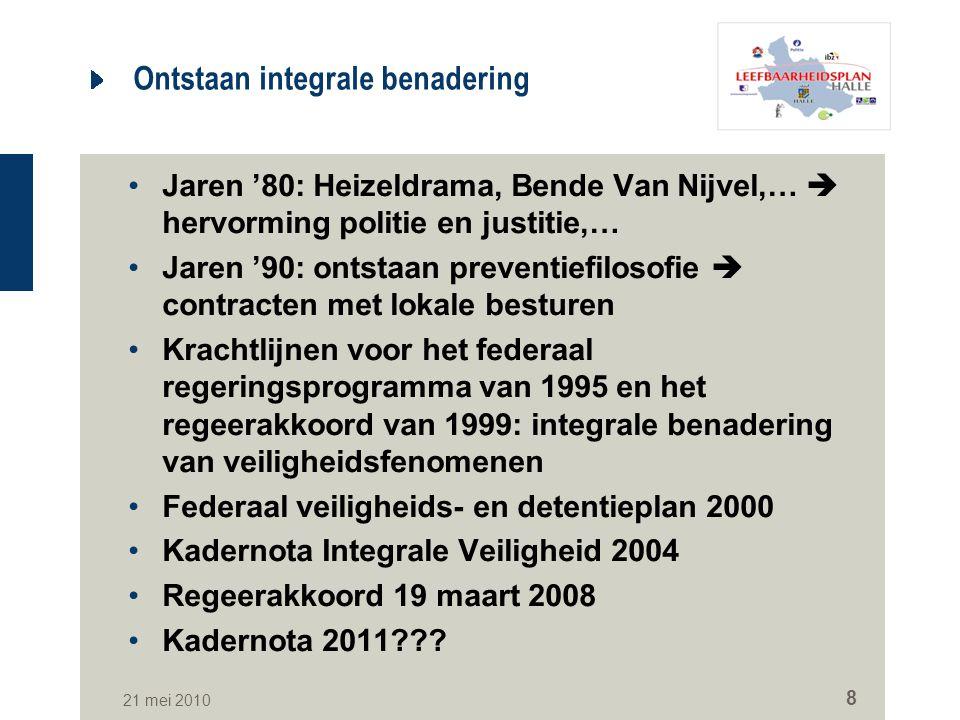 21 mei 2010 8 Ontstaan integrale benadering Jaren '80: Heizeldrama, Bende Van Nijvel,…  hervorming politie en justitie,… Jaren '90: ontstaan preventi