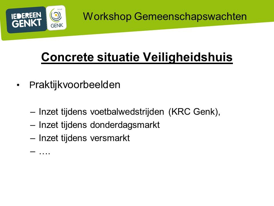 Workshop Gemeenschapswachten Concrete situatie Veiligheidshuis P raktijkvoorbeelden –Inzet tijdens voetbalwedstrijden (KRC Genk), –Inzet tijdens donderdagsmarkt –Inzet tijdens versmarkt –….