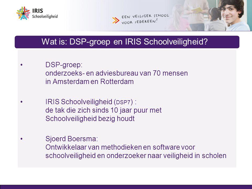 Wat is: DSP-groep en IRIS Schoolveiligheid? DSP-groep: onderzoeks- en adviesbureau van 70 mensen in Amsterdam en Rotterdam IRIS Schoolveiligheid ( DSP