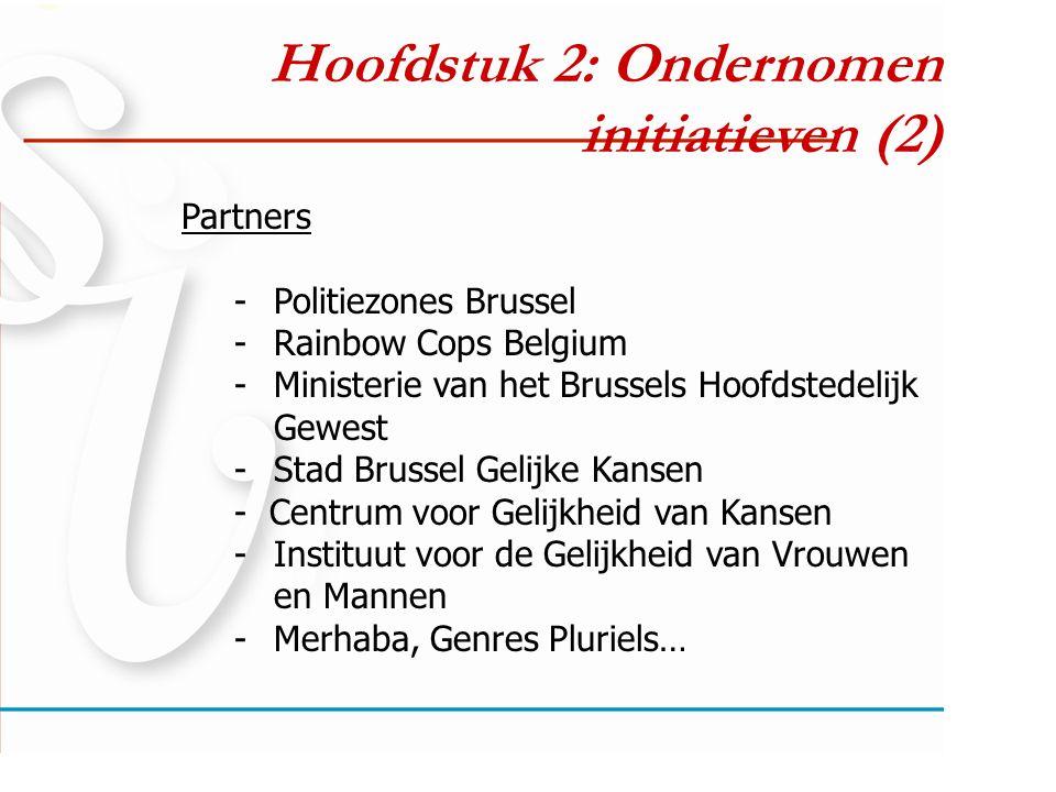 Hoofdstuk 2: Ondernomen initiatieven (2) Partners -Politiezones Brussel -Rainbow Cops Belgium -Ministerie van het Brussels Hoofdstedelijk Gewest -Stad