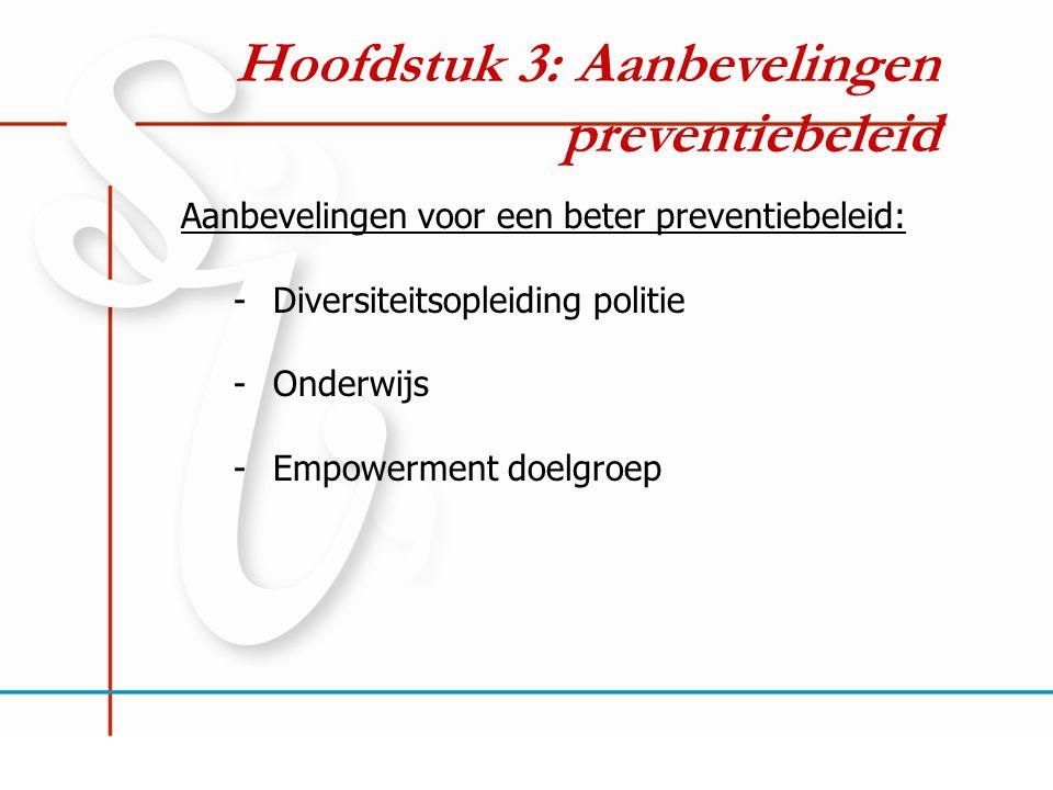 Hoofdstuk 3: Aanbevelingen preventiebeleid Aanbevelingen voor een beter preventiebeleid: -Diversiteitsopleiding politie -Onderwijs -Empowerment doelgr