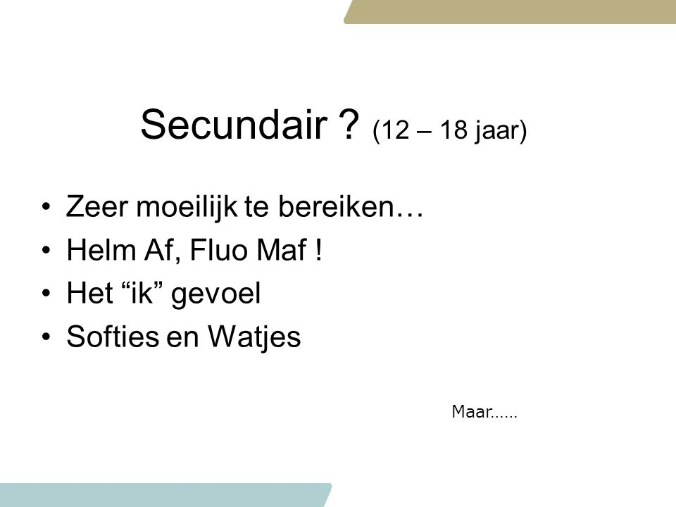 """Secundair ? (12 – 18 jaar) Zeer moeilijk te bereiken… Helm Af, Fluo Maf ! Het """"ik"""" gevoel Softies en Watjes Maar……"""