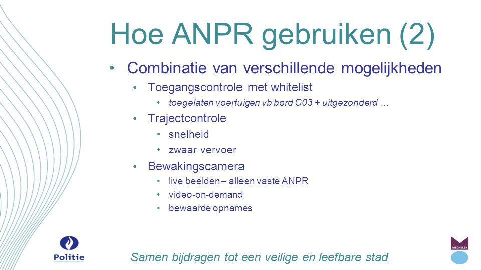 Samen bijdragen tot een veilige en leefbare stad Hoe ANPR gebruiken Combinatie van verschillende mogelijkheden Blacklist (op te sporen) Nationale lijsten Gestolen (V+M) Niet verzekerd (V+M) Goca (M) – in test Lokale lijsten Te controleren (M) Onzettingen recht tot sturen (M) Intrekking RB (M) Buitenlandse lijsten Gestolen Vtg uit Nederland (V+M) Dringende vatting (onmiddellijk en tijdelijk in DB)