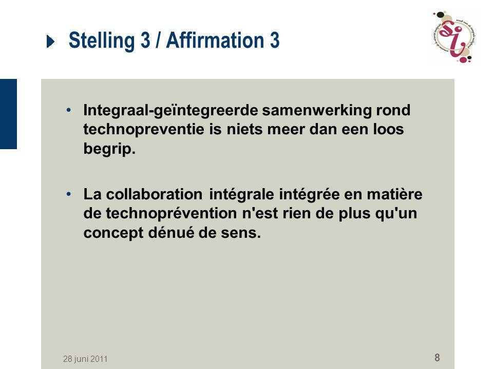 28 juni 2011 8 Stelling 3 / Affirmation 3 Integraal-geïntegreerde samenwerking rond technopreventie is niets meer dan een loos begrip.