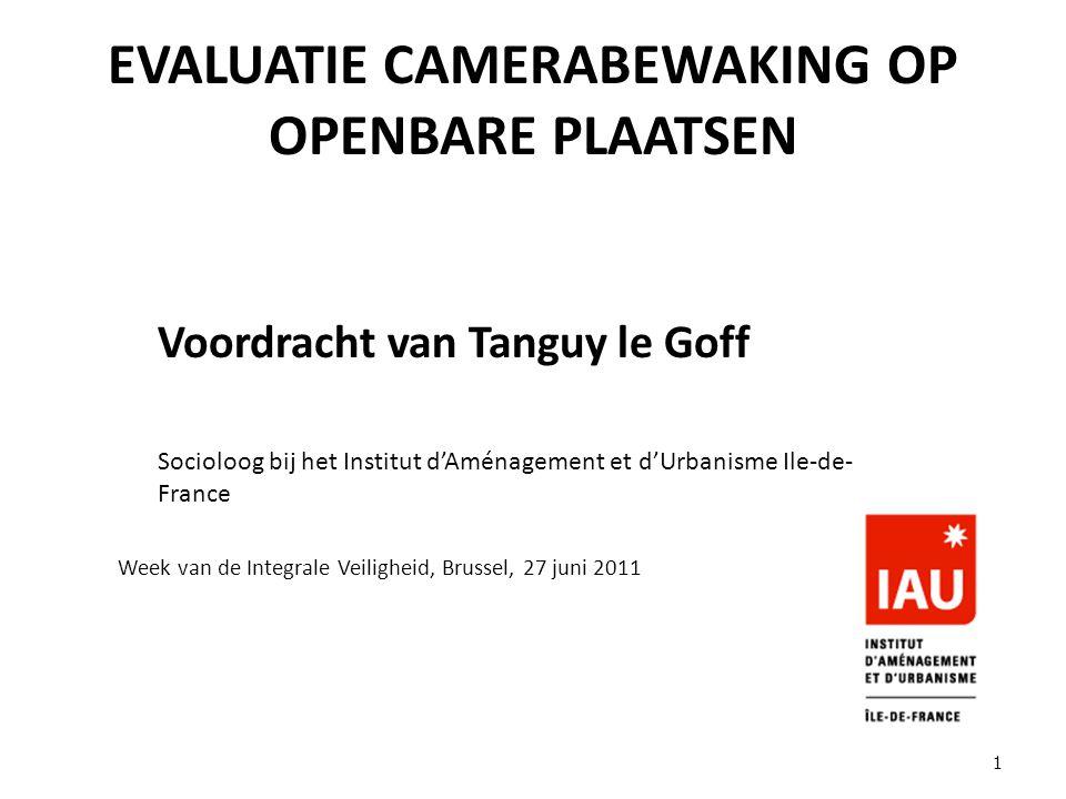 EVALUATIE CAMERABEWAKING OP OPENBARE PLAATSEN Voordracht van Tanguy le Goff Socioloog bij het Institut d'Aménagement et d'Urbanisme Ile-de- France Week van de Integrale Veiligheid, Brussel, 27 juni 2011 1
