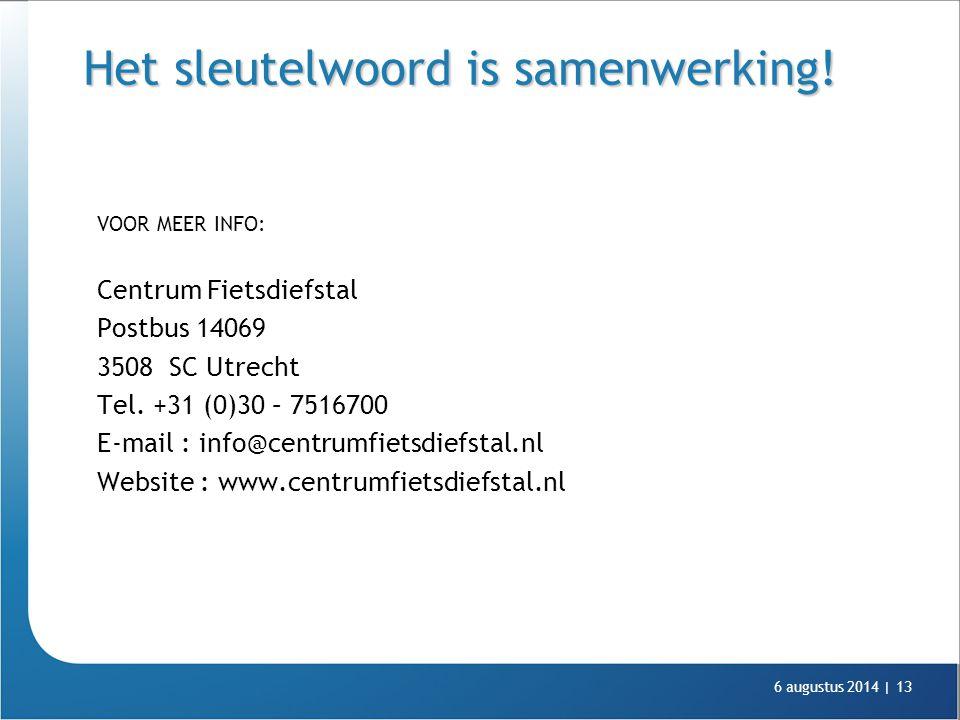 6 augustus 2014 |13 Het sleutelwoord is samenwerking! VOOR MEER INFO: Centrum Fietsdiefstal Postbus 14069 3508 SC Utrecht Tel. +31 (0)30 – 7516700 E-m