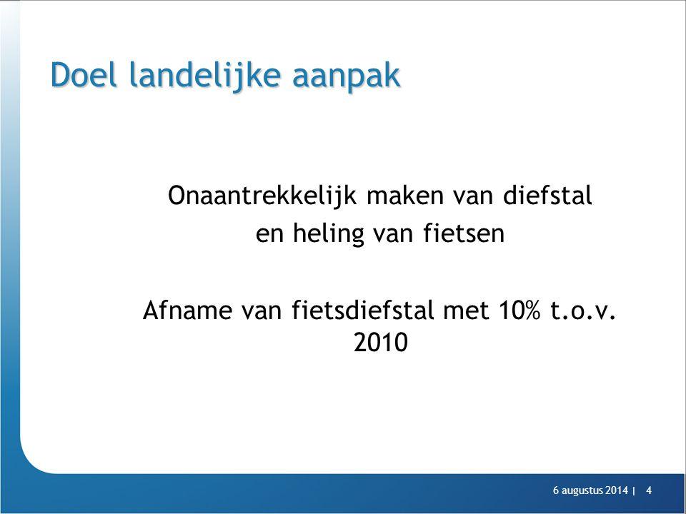 6 augustus 2014 |4 Doel landelijke aanpak Onaantrekkelijk maken van diefstal en heling van fietsen Afname van fietsdiefstal met 10% t.o.v. 2010