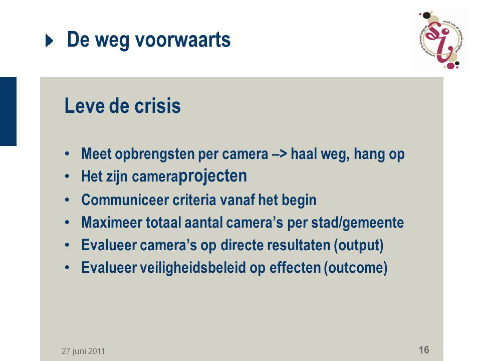 27 juni 2011 16 De weg voorwaarts Leve de crisis Meet opbrengsten per camera –> haal weg, hang op Het zijn camera projecten Communiceer criteria vanaf