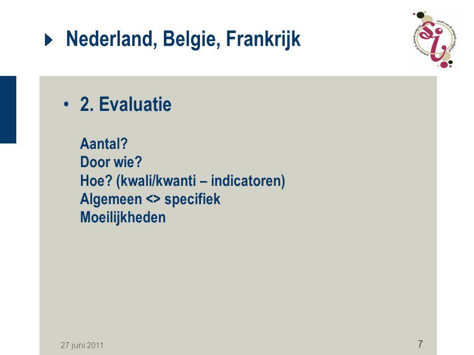 27 juni 2011 7 Nederland, Belgie, Frankrijk 2. Evaluatie Aantal? Door wie? Hoe? (kwali/kwanti – indicatoren) Algemeen <> specifiek Moeilijkheden