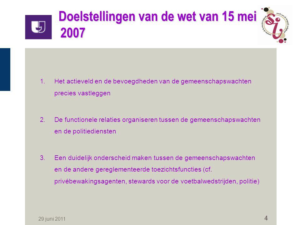 29 juni 2011 4 Doelstellingen van de wet van 15 mei 2007 1. Het actieveld en de bevoegdheden van de gemeenschapswachten precies vastleggen 2. De funct