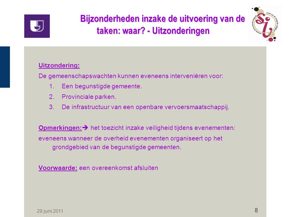 29 juni 2011 8 Bijzonderheden inzake de uitvoering van de taken: waar? - Uitzonderingen Uitzondering: De gemeenschapswachten kunnen eveneens interveni