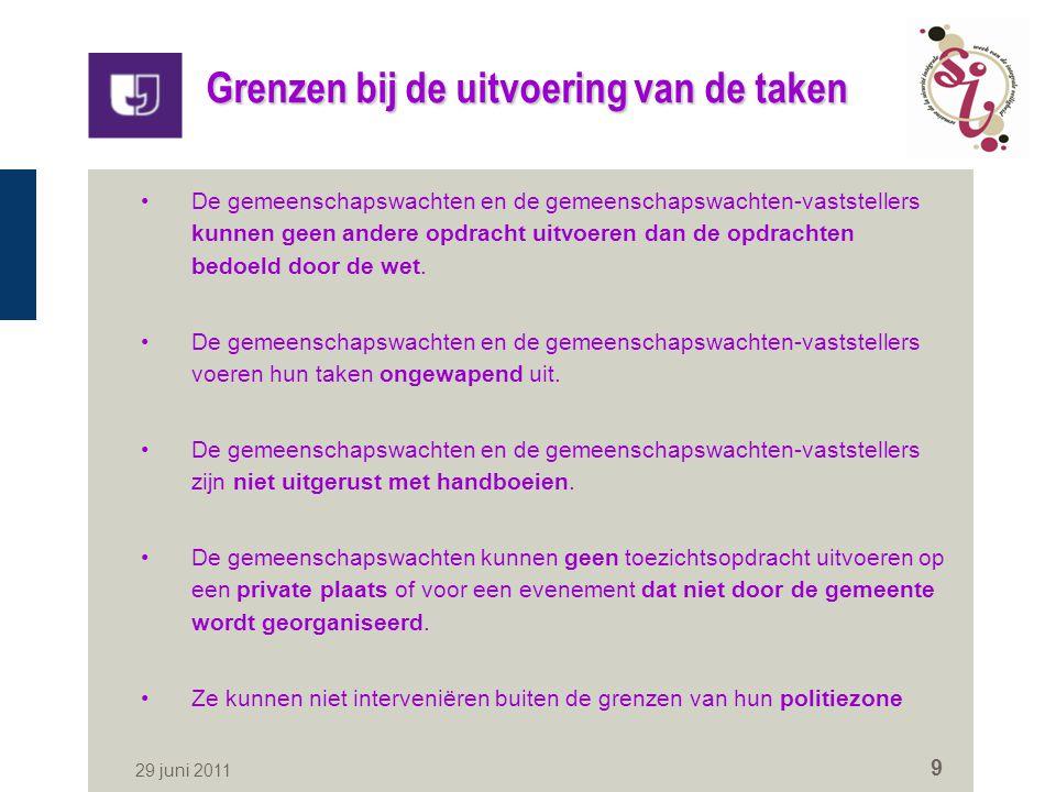 29 juni 2011 9 Grenzen bij de uitvoering van de taken De gemeenschapswachten en de gemeenschapswachten-vaststellers kunnen geen andere opdracht uitvoeren dan de opdrachten bedoeld door de wet.