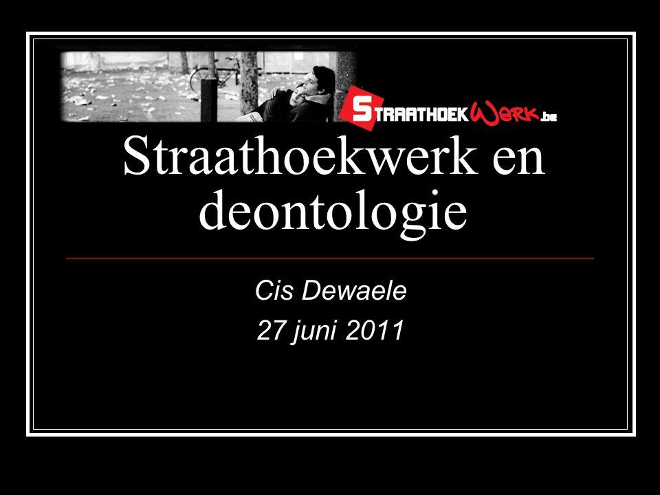 Straathoekwerk en deontologie Cis Dewaele 27 juni 2011