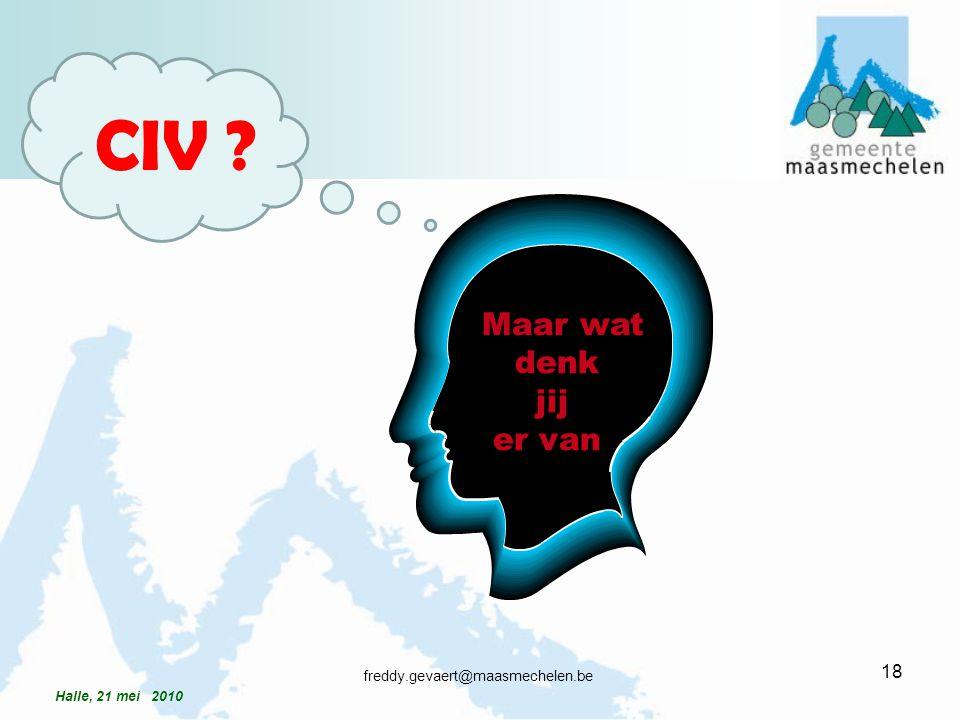 Maar wat denk jij er van CIV ? 18 freddy.gevaert@maasmechelen.be Halle, 21 mei 2010