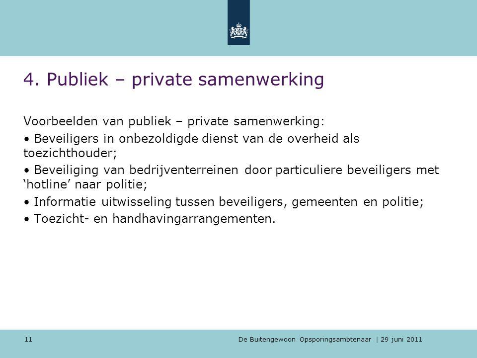 De Buitengewoon Opsporingsambtenaar | 29 juni 2011 11 4. Publiek – private samenwerking Voorbeelden van publiek – private samenwerking: Beveiligers in