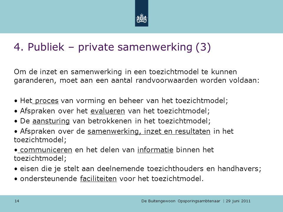 De Buitengewoon Opsporingsambtenaar | 29 juni 2011 14 4. Publiek – private samenwerking (3) Om de inzet en samenwerking in een toezichtmodel te kunnen