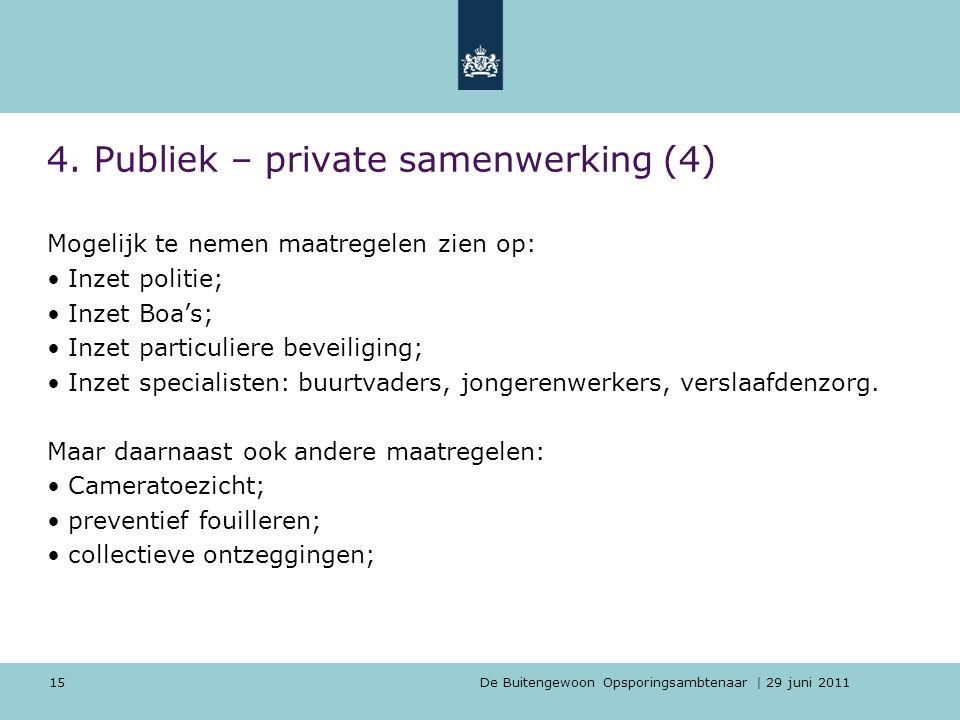 De Buitengewoon Opsporingsambtenaar | 29 juni 2011 15 4. Publiek – private samenwerking (4) Mogelijk te nemen maatregelen zien op: Inzet politie; Inze
