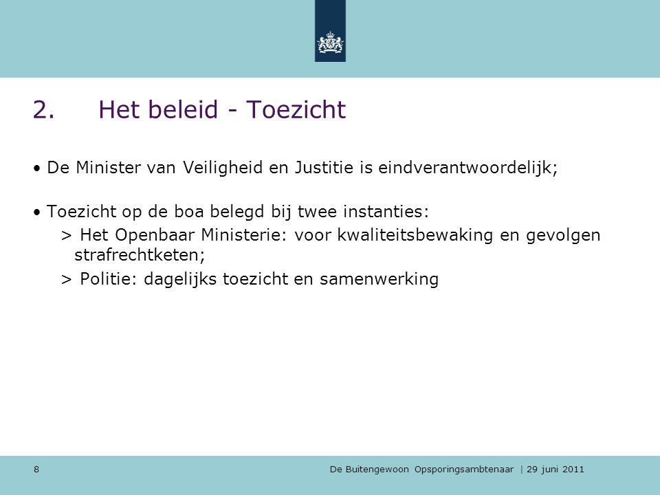 8 2.Het beleid - Toezicht De Minister van Veiligheid en Justitie is eindverantwoordelijk; Toezicht op de boa belegd bij twee instanties: > Het Openbaa