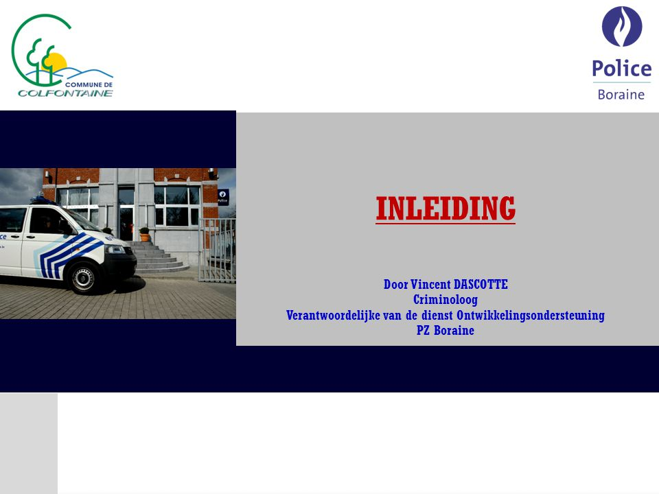 INLEIDING Door Vincent DASCOTTE Criminoloog Verantwoordelijke van de dienst Ontwikkelingsondersteuning PZ Boraine