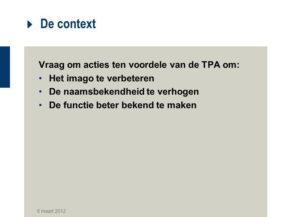 6 maart 2012 De context Vraag om acties ten voordele van de TPA om: Het imago te verbeteren De naamsbekendheid te verhogen De functie beter bekend te