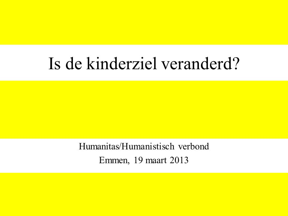 Is de kinderziel veranderd? Humanitas/Humanistisch verbond Emmen, 19 maart 2013