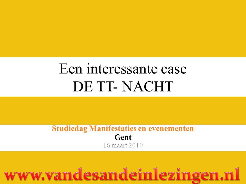 Een interessante case DE TT- NACHT Studiedag Manifestaties en evenementen Gent 16 maart 2010