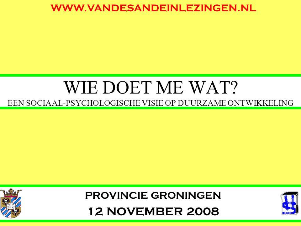 WIE DOET ME WAT? EEN SOCIAAL-PSYCHOLOGISCHE VISIE OP DUURZAME ONTWIKKELING PROVINCIE GRONINGEN 12 NOVEMBER 2008 WWW.VANDESANDEINLEZINGEN.NL
