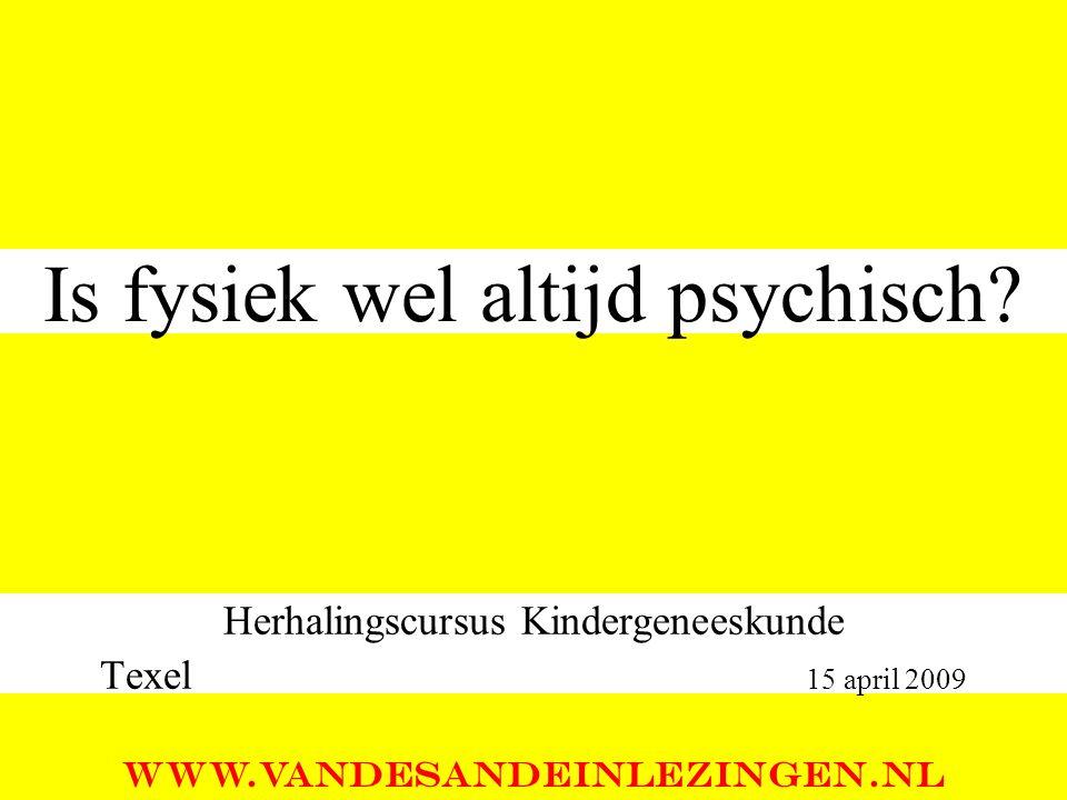 Is fysiek wel altijd psychisch? Herhalingscursus Kindergeneeskunde Texel 15 april 2009 WWW.VANDESANDEINLEZINGEN.NL