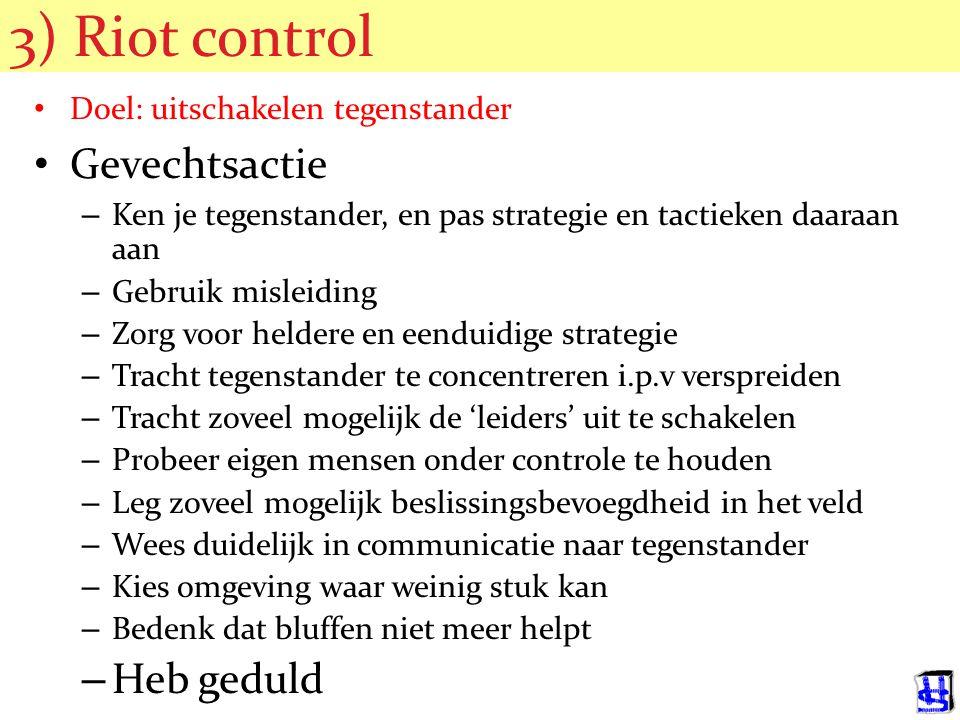 3) Riot control Doel: uitschakelen tegenstander Gevechtsactie – Ken je tegenstander, en pas strategie en tactieken daaraan aan – Gebruik misleiding – Zorg voor heldere en eenduidige strategie – Tracht tegenstander te concentreren i.p.v verspreiden – Tracht zoveel mogelijk de 'leiders' uit te schakelen – Probeer eigen mensen onder controle te houden – Leg zoveel mogelijk beslissingsbevoegdheid in het veld – Wees duidelijk in communicatie naar tegenstander – Kies omgeving waar weinig stuk kan – Bedenk dat bluffen niet meer helpt – Heb geduld