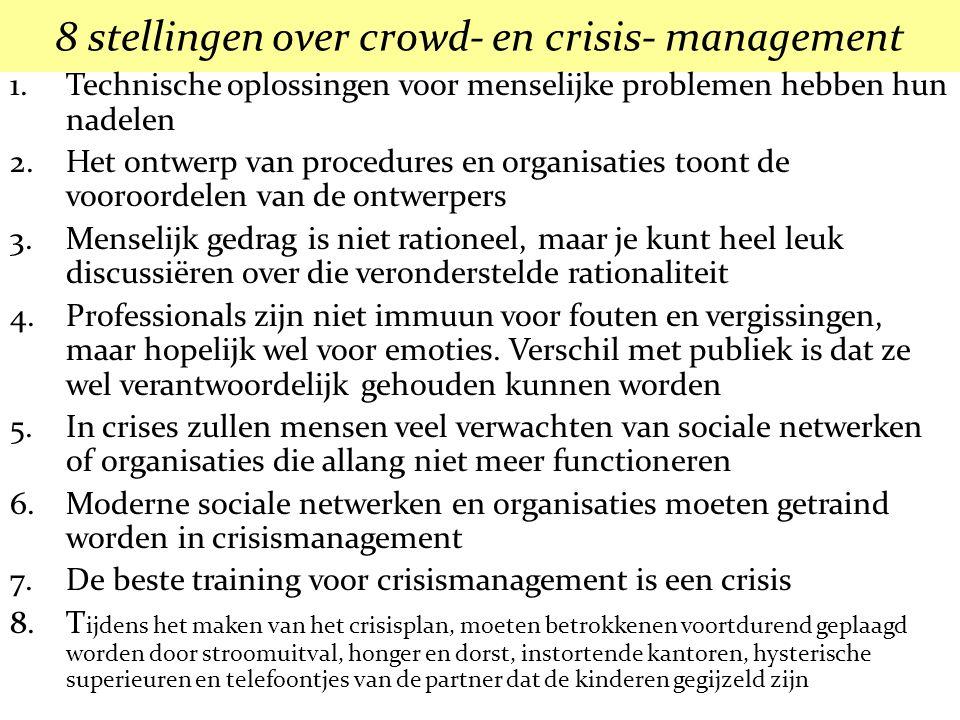 8 stellingen over crowd- en crisis- management 1.Technische oplossingen voor menselijke problemen hebben hun nadelen 2.Het ontwerp van procedures en organisaties toont de vooroordelen van de ontwerpers 3.Menselijk gedrag is niet rationeel, maar je kunt heel leuk discussiëren over die veronderstelde rationaliteit 4.Professionals zijn niet immuun voor fouten en vergissingen, maar hopelijk wel voor emoties.