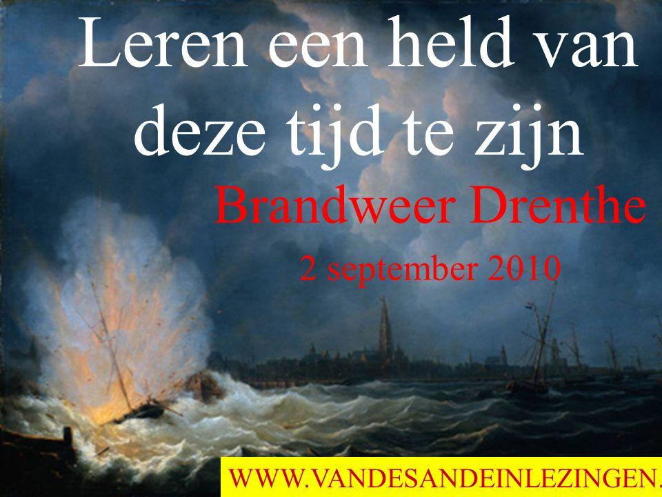 Leren een held van deze tijd te zijn Brandweer Drenthe 2 september 2010 WWW.VANDESANDEINLEZINGEN.NL