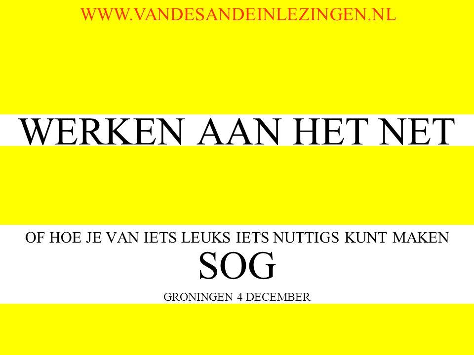 WERKEN AAN HET NET OF HOE JE VAN IETS LEUKS IETS NUTTIGS KUNT MAKEN SOG GRONINGEN 4 DECEMBER WWW.VANDESANDEINLEZINGEN.NL
