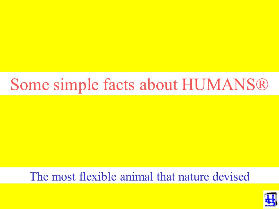 Some simple facts about HUMANS® The most flexible animal that nature devised
