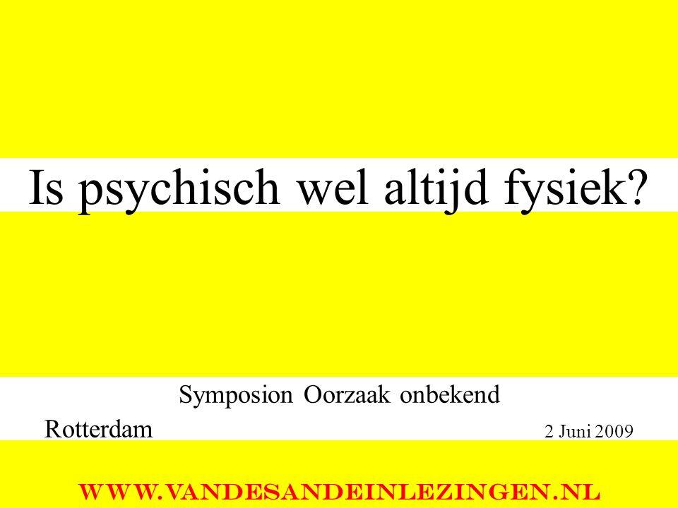 Is psychisch wel altijd fysiek? Symposion Oorzaak onbekend Rotterdam 2 Juni 2009 WWW.VANDESANDEINLEZINGEN.NL
