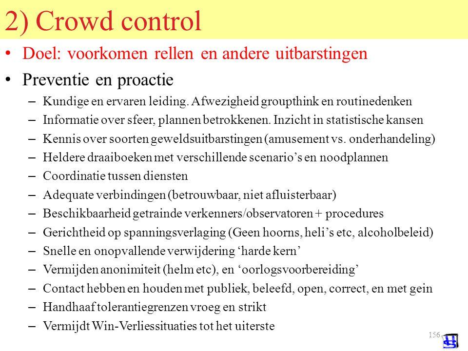 155 © 2006 JP van de Sande RuG 1) Crowd management Doel: ordelijk en profijtelijk verloop massabijeenkomst Regeling en begeleiding – Aan en afvoer; Voorkomen verstopping en stremming – Geen kruising vervoers- of voetgangers-stromen – Dranghekken, barricades, draaihekken, wegwijzers – Veiligheidsdiensten, gidsen, stewards – Regelgeving, communicatie van regels, plan bijstelling regels – Noodplannen, calamiteitenplannen (+ nodige reserves) – Communicatie met massa, tussen personeel en met leiding – Voorkomen lange wachttijden en gevoel van doelloosheid – Sfeermakers, kleuren, verlichting, muziek – Catering, toiletten, garderobes, voertuigstalling – Bescherming tegen weer: Temperatuur, neerslag, wind