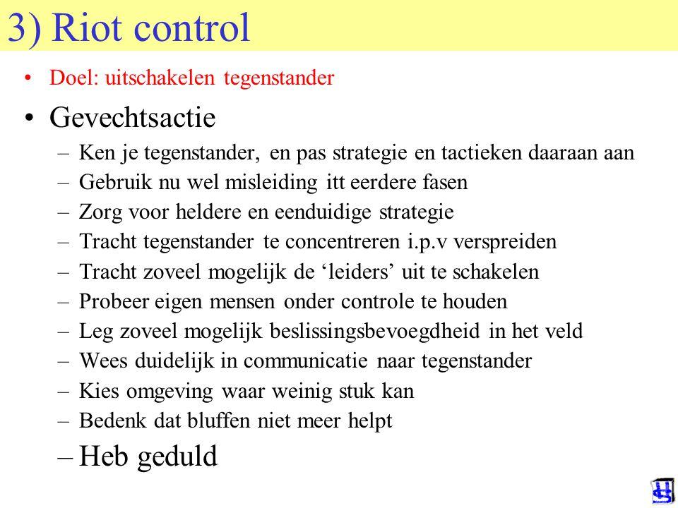 3) Riot control Doel: uitschakelen tegenstander Gevechtsactie –Ken je tegenstander, en pas strategie en tactieken daaraan aan –Gebruik nu wel misleidi
