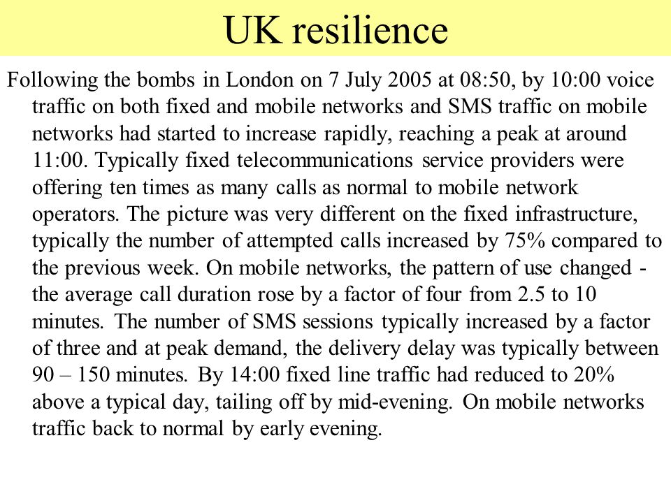 UK resilience Following the bombs in London on 7 July 2005 at 08:50, by 10:00 voice traffic on both fixed and mobile networks and SMS traffic on mobil
