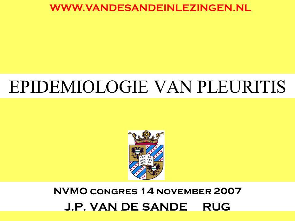EPIDEMIOLOGIE VAN PLEURITIS NVMO congres 14 november 2007 J.P. VAN DE SANDE RUG WWW.VANDESANDEINLEZINGEN.NL