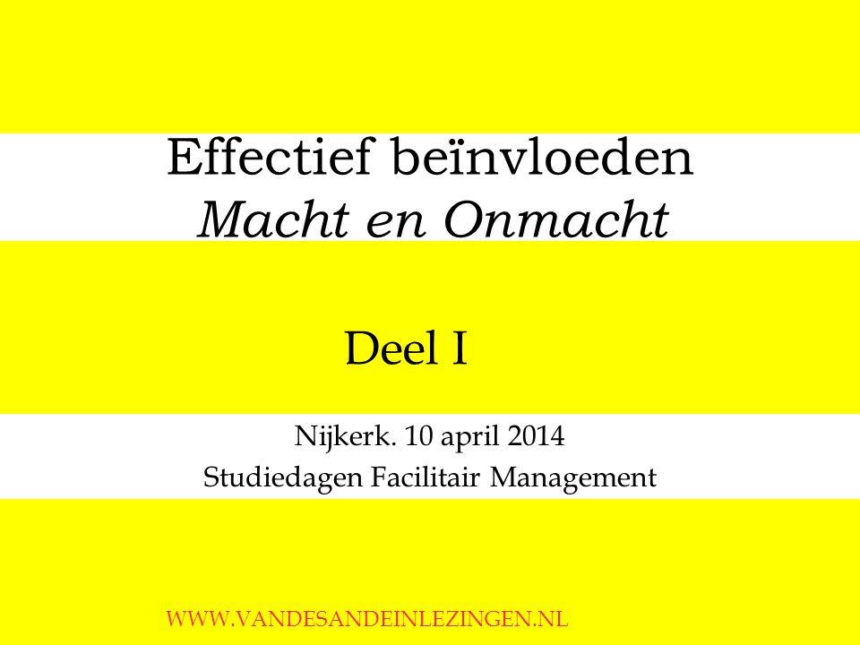 Effectief beïnvloeden Macht en Onmacht Nijkerk. 10 april 2014 Studiedagen Facilitair Management WWW.VANDESANDEINLEZINGEN.NL Deel I