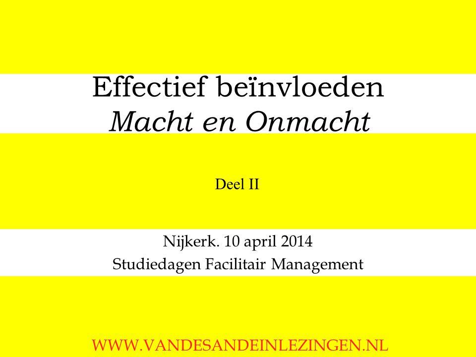 Effectief beïnvloeden Macht en Onmacht Nijkerk. 10 april 2014 Studiedagen Facilitair Management WWW.VANDESANDEINLEZINGEN.NL Deel II