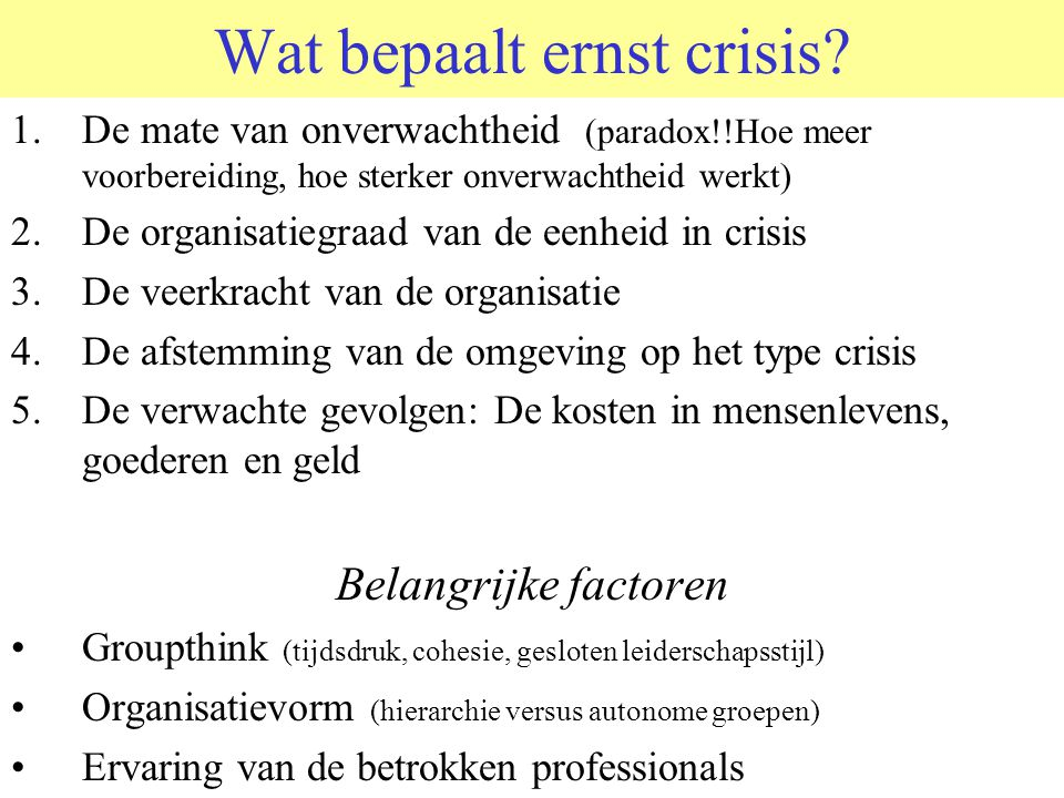 CRISIS Crisis: Ernstige verstoring van normale gang van zaken en organisatievormen. Alleen het onverwachte is crisis, het verwachte is werk Gevolg: Ni