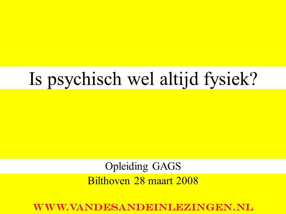 Is psychisch wel altijd fysiek? Opleiding GAGS Bilthoven 28 maart 2008 WWW.VANDESANDEINLEZINGEN.NL