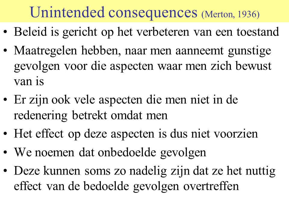 Unintended consequences (Merton, 1936) Beleid is gericht op het verbeteren van een toestand Maatregelen hebben, naar men aanneemt gunstige gevolgen voor die aspecten waar men zich bewust van is Er zijn ook vele aspecten die men niet in de redenering betrekt omdat men Het effect op deze aspecten is dus niet voorzien We noemen dat onbedoelde gevolgen Deze kunnen soms zo nadelig zijn dat ze het nuttig effect van de bedoelde gevolgen overtreffen