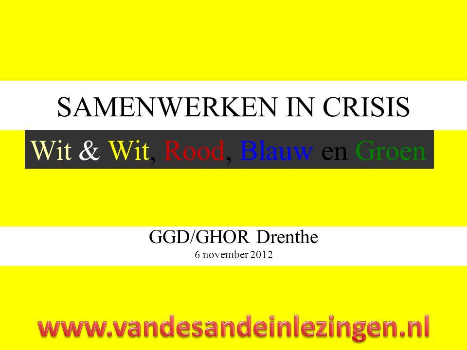 SAMENWERKEN IN CRISIS GGD/GHOR Drenthe 6 november 2012 Wit & Wit, Rood, Blauw en Groen