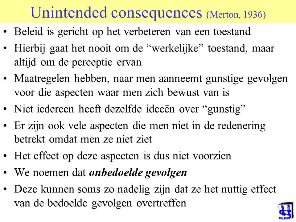 Unintended consequences (Merton, 1936) Beleid is gericht op het verbeteren van een toestand Hierbij gaat het nooit om de werkelijke toestand, maar altijd om de perceptie ervan Maatregelen hebben, naar men aanneemt gunstige gevolgen voor die aspecten waar men zich bewust van is Niet iedereen heeft dezelfde ideeën over gunstig Er zijn ook vele aspecten die men niet in de redenering betrekt omdat men ze niet ziet Het effect op deze aspecten is dus niet voorzien We noemen dat onbedoelde gevolgen Deze kunnen soms zo nadelig zijn dat ze het nuttig effect van de bedoelde gevolgen overtreffen