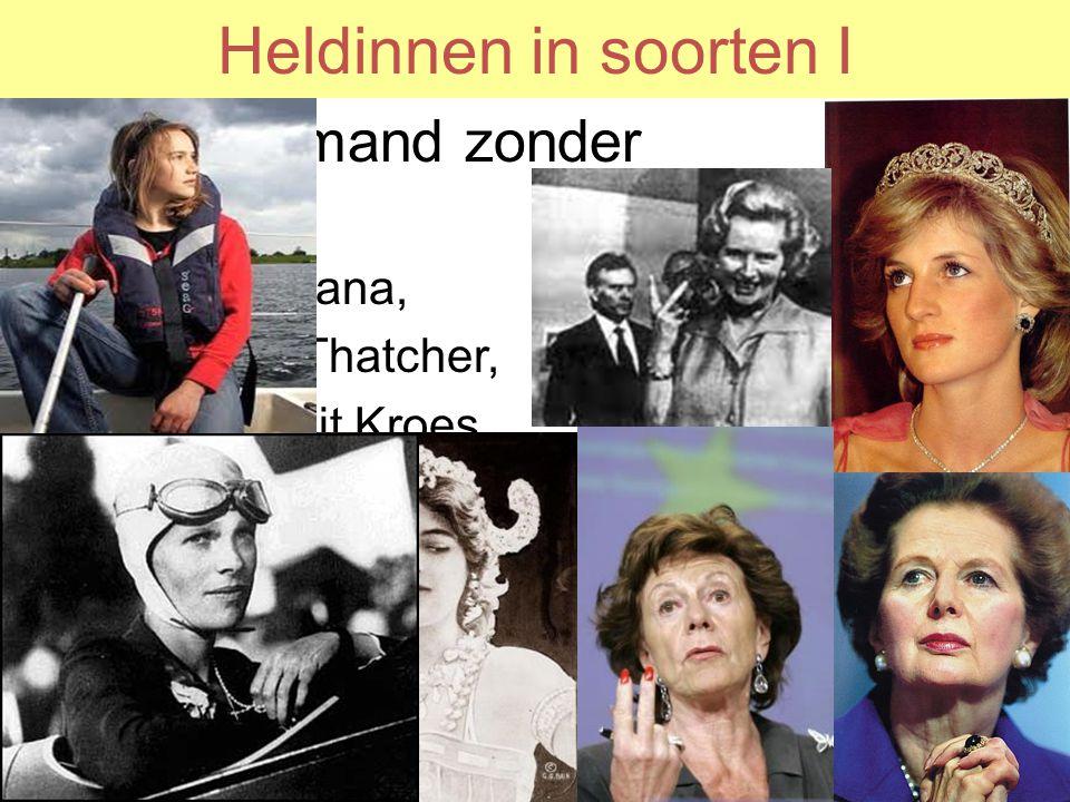 Heldinnen in soorten I Heldin: iemand zonder fantasie –Prinses Diana, –Margaret Thatcher, –Neelie Smit Kroes, –Mata Hari –Laura Dekker –Amelia Earhart