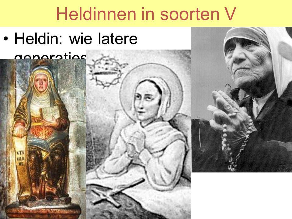 Heldinnen in soorten V Heldin: wie latere generaties van machthebbers goed uitkomt als voorbeeld –Moeder Teresa, –St Lidwina –Maria