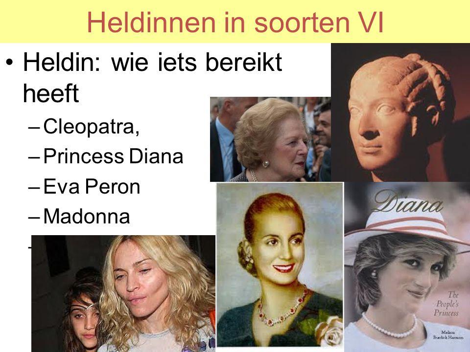Heldinnen in soorten VI Heldin: wie iets bereikt heeft –Cleopatra, –Princess Diana –Eva Peron –Madonna –Mevrouw Thatcher