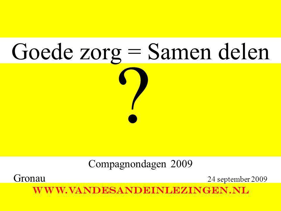 Goede zorg = Samen delen Compagnondagen 2009 Gronau 24 september 2009 WWW.VANDESANDEINLEZINGEN.NL ?