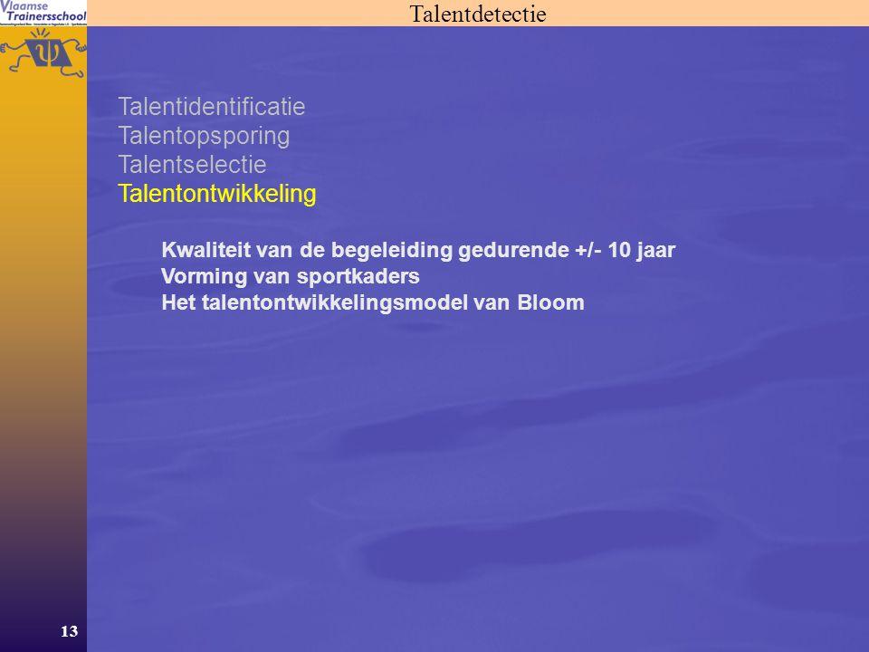 13 Talentdetectie Talentidentificatie Talentopsporing Talentselectie Talentontwikkeling Kwaliteit van de begeleiding gedurende +/- 10 jaar Vorming van sportkaders Het talentontwikkelingsmodel van Bloom